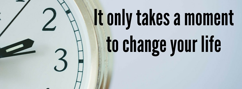 It only takes a moment to change your life